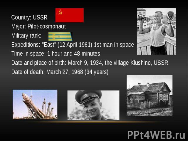 """Country: USSRCountry: USSRMajor: Pilot-cosmonautMilitary rank:Expeditions: """"East"""" (12 April 1961) 1st man in spaceTime in space: 1 hour and 48 minutesDate and place of birth: March 9, 1934, the village Klushino, USSRDate of death: March 27…"""