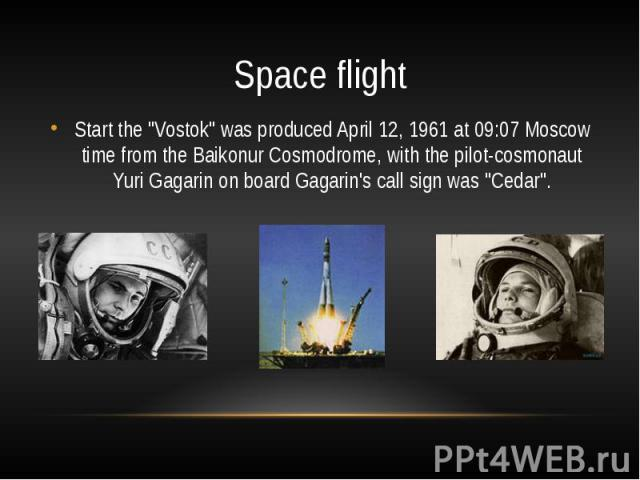 """Space flightStart the """"Vostok"""" was produced April 12, 1961 at 09:07 Moscow time from the Baikonur Cosmodrome, with the pilot-cosmonaut Yuri Gagarin on board Gagarin's call sign was """"Cedar""""."""