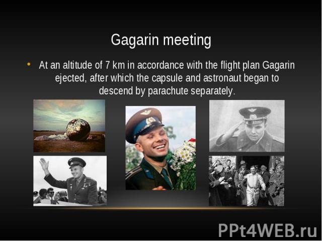 Gagarin meetingAt an altitude of 7 km in accordance with the flight plan Gagarin ejected, after which the capsule and astronaut began to descend by parachute separately.