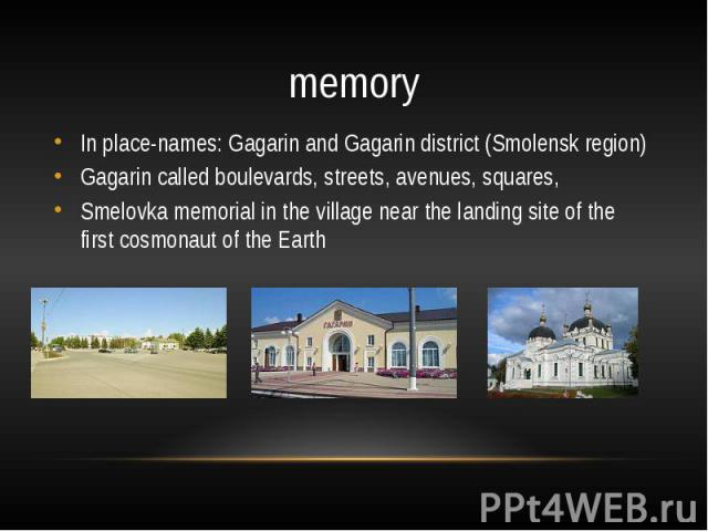 memoryIn place-names: Gagarin and Gagarin district (Smolensk region)Gagarin called boulevards, streets, avenues, squares,Smelovka memorial in the village near the landing site of the first cosmonaut of the Earth