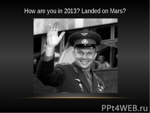 How are you in 2013? Landed on Mars?