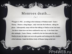 Monroes death…August 4, 1962 , according to the testimony of Marilyn maid - Euni