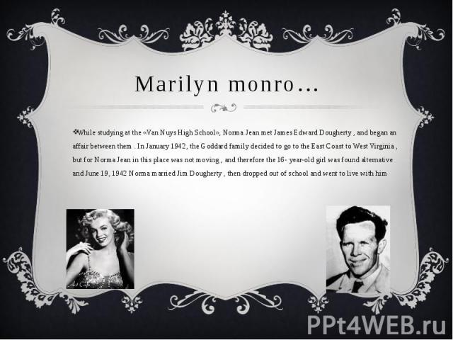 Marilyn monro…While studying at the «Van Nuys High School», Norma Jean met James Edward Dougherty , and began an affair between them . In January 1942, the Goddard family decided to go to the East Coast to West Virginia , but for Norma Jean in this …