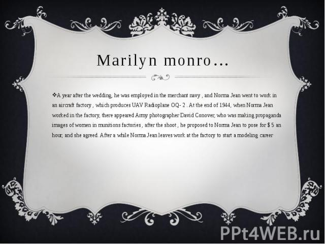 Marilyn monro… A year after the wedding, he was employed in the merchant navy , and Norma Jean went to work in an aircraft factory , which produces UAV Radioplane OQ- 2 . At the end of 1944, when Norma Jean worked in the factory, there appeared Army…