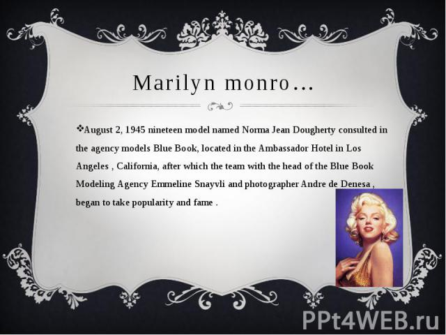 Marilyn monro…August 2, 1945 nineteen model named Norma Jean Dougherty consulted in the agency models Blue Book, located in the Ambassador Hotel in Los Angeles , California, after which the team with the head of the Blue Book Modeling Agency Emmelin…