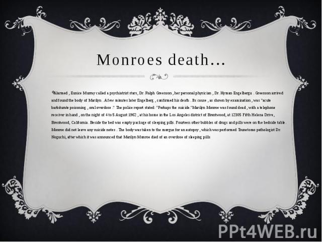 Monroes death…Alarmed , Eunice Murray called a psychiatrist stars, Dr. Ralph Greenson , her personal physician , Dr. Hyman Engelbergu . Greenson arrived and found the body of Marilyn . A few minutes later Engelberg , confirmed his death . Its cause …
