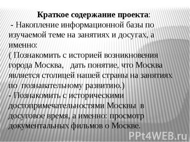 Краткое содержание проекта: - Накопление информационной базы по изучаемой теме на занятиях и досугах, а именно:( Познакомить с историей возникновения города Москва, дать понятие, что Москва является столицей нашей страны на занятиях по познавательно…