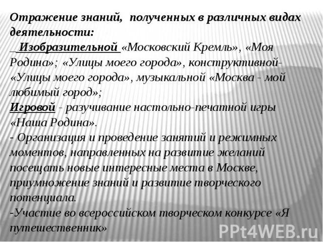 Отражение знаний, полученных в различных видах деятельности:_ Изобразительной «Московский Кремль», «Моя Родина»; «Улицы моего города», конструктивной- «Улицы моего города», музыкальной «Москва - мой любимый город»; Игровой - разучивание настольно-пе…