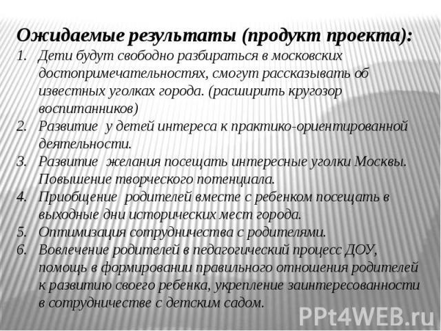 Ожидаемые результаты (продукт проекта):Дети будут свободно разбираться в московских достопримечательностях, смогут рассказывать об известных уголках города. (расширить кругозор воспитанников) Развитие у детей интереса к практико-ориентированной деят…