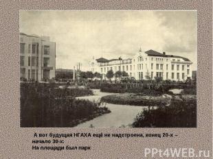 А вот будущая НГАХА ещё не надстроена, конец 20-х – начало 30-х. На площади был