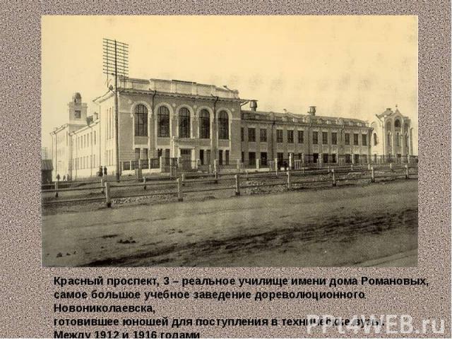 Красный проспект, 3 – реальное училище имени дома Романовых, самое большое учебное заведение дореволюционного Новониколаевска, готовившее юношей для поступления в технические вузы. Между 1912 и 1916 годами