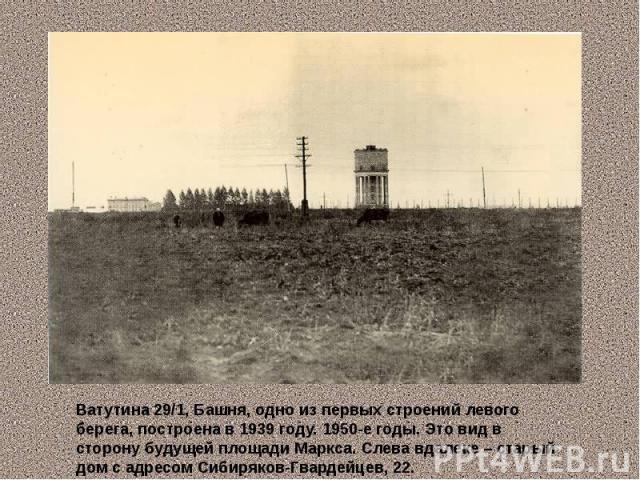Ватутина 29/1, Башня, одно из первых строений левого берега, построена в 1939 году. 1950-е годы. Это вид в сторону будущей площади Маркса. Слева вдалеке – старый дом с адресом Сибиряков-Гвардейцев, 22.