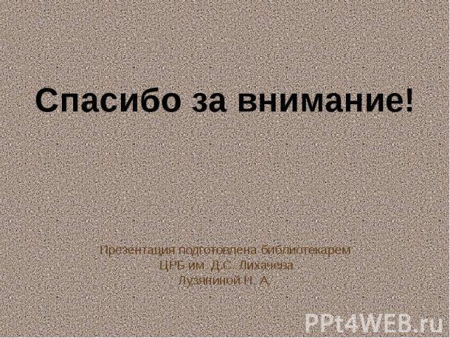 Презентация подготовлена библиотекарем ЦРБ им. Д.С. ЛихачеваЛузяниной Н. А.