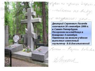 Дмитрий Сергеевич Лихачёв скончался30 сентября 1999 г. в Санкт-Петербурге. Похо