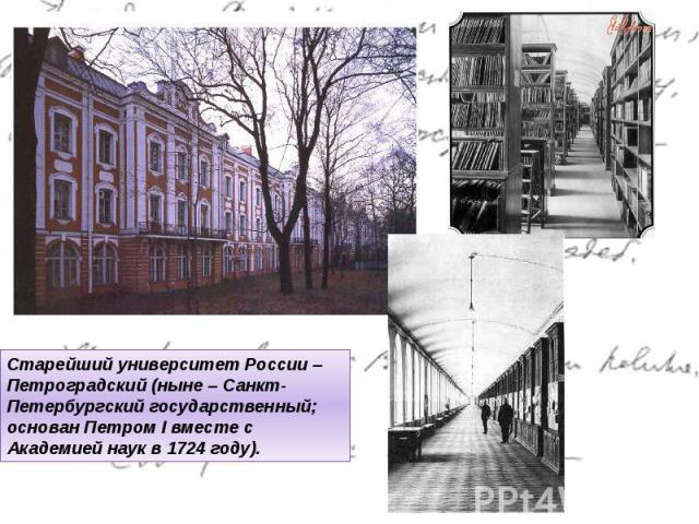 Старейший университет России – Петроградский (ныне – Санкт-Петербургский государственный; основан ПетромIвместе с Академией наук в 1724 году).