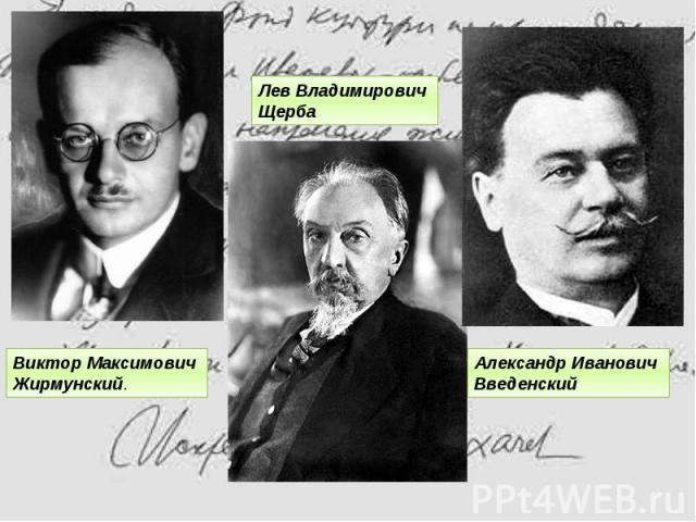 Александр Иванович ВведенскийЛев ВладимировичЩербаВикторМаксимовичЖирмунский.