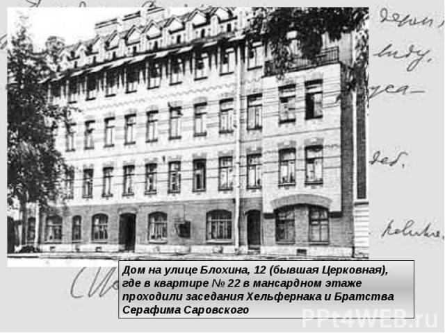 Дом на улице Блохина, 12 (бывшая Церковная), где в квартире № 22 в мансардном этаже проходили заседания Хельфернака и Братства Серафима Саровского