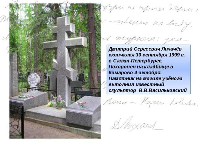 Дмитрий Сергеевич Лихачёв скончался30 сентября 1999 г. в Санкт-Петербурге. Похоронен на кладбище в Комарово 4 октября. Памятник на могиле учёного выполнил известный скульптор В.В.Васильковский
