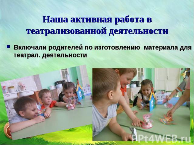 Включали родителей по изготовлению материала для театрал. деятельности Включали родителей по изготовлению материала для театрал. деятельности