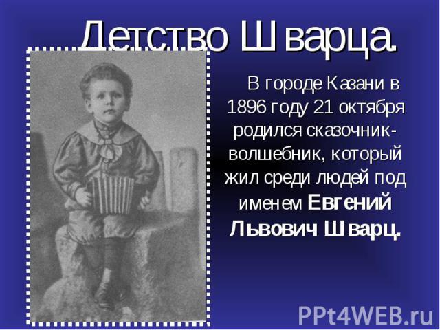 В городе Казани в 1896 году 21 октября родился сказочник-волшебник, который жил среди людей под именем Евгений Львович Шварц. В городе Казани в 1896 году 21 октября родился сказочник-волшебник, который жил среди людей под именем Евгений Львович Шварц.