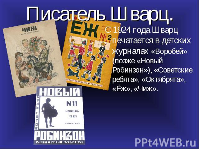С 1924 года Шварц печатается в детских журналах «Воробей» (позже «Новый Робинзон»), «Советские ребята», «Октябрята», «Ёж», «Чиж». С 1924 года Шварц печатается в детских журналах «Воробей» (позже «Новый Робинзон»), «Советские ребята», «Октябрята», «Ё…