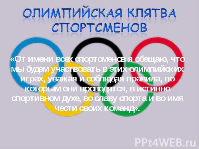 «От имени всех спортсменов я обещаю, что мы будем участвовать в этих олимпийских играх, уважая и соблюдая правила, по которым они проводятся, в истинно спортивном духе, во славу спорта и во имя чести своих команд». «От имени всех спортсменов я обеща…