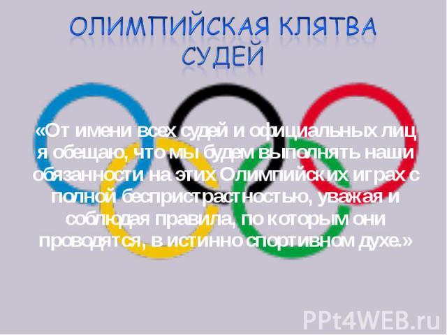 «От имени всех судей и официальных лиц я обещаю, что мы будем выполнять наши обязанности на этих Олимпийских играх с полной беспристрастностью, уважая и соблюдая правила, по которым они проводятся, в истинно спортивном духе.» «От имени всех судей и …