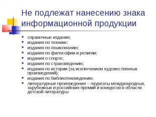 Не подлежат нанесению знака информационной продукциисправочные издания;издания п