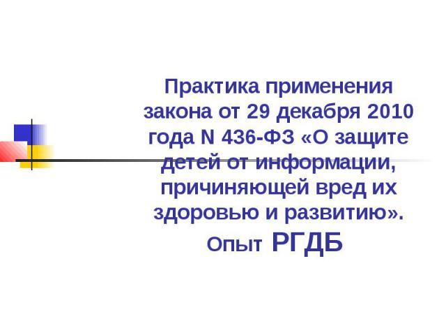 Практика применения закона от 29 декабря 2010 года N 436-ФЗ «О защите детей от информации, причиняющей вред их здоровью и развитию».Опыт РГДБ