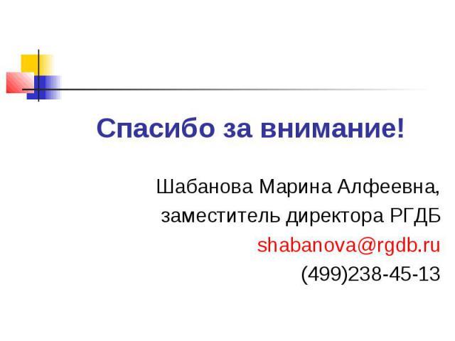 Спасибо за внимание!Шабанова Марина Алфеевна,заместитель директора РГДБshabanova@rgdb.ru(499)238-45-13