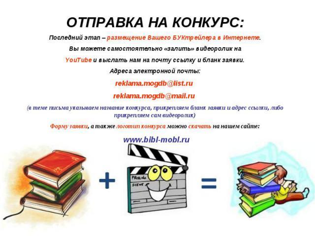 ОТПРАВКА НА КОНКУРС:Последний этап – размещение Вашего БУКтрейлера в Интернете.Вы можете самостоятельно «залить» видеоролик наYouTube и выслать нам на почту ссылку и бланк заявки.Адреса электронной почты:reklama.mogdb@list.ru reklama.mogdb@mail.ru (…