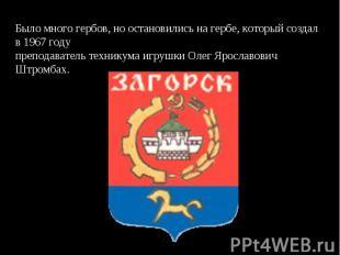 Было много гербов, но остановились на гербе, который создал в 1967 годупреподава