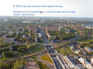 В 2003 году был написан гимн Сергиева Посада.Назывался он «Славный поход». Автор