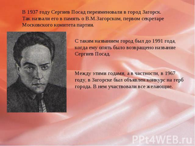 В 1937 году Сергиев Посад переименовали в город Загорск.Так назвали его в память о В.М.Загорском, первом секретареМосковского комитета партии.