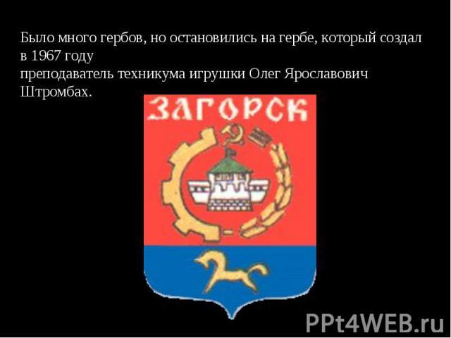 Было много гербов, но остановились на гербе, который создал в 1967 годупреподаватель техникума игрушки Олег Ярославович Штромбах.