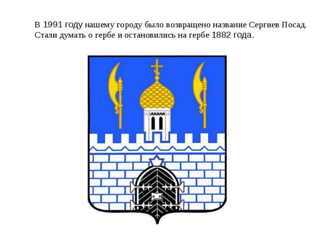 В 1991 году нашему городу было возвращено название Сергиев Посад.Стали думать о гербе и остановились на гербе 1882 года.