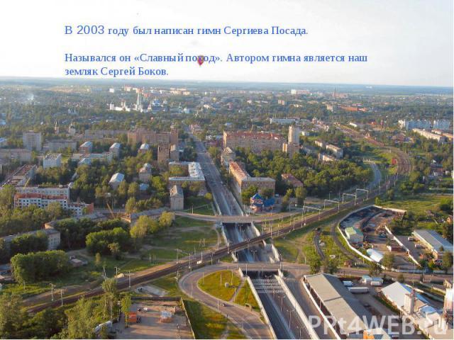 В 2003 году был написан гимн Сергиева Посада.Назывался он «Славный поход». Автором гимна является наш земляк Сергей Боков.