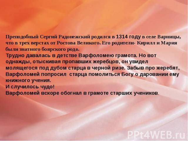 Преподобный Сергий Радонежский родился в 1314 году в селе Варницы, что в трех верстах от Ростова Великого. Его родители- Кирилл и Мария были знатного боярского рода.Трудно давалась в детстве Варфоломею грамота. Но вот однажды, отыскивая пропавших же…