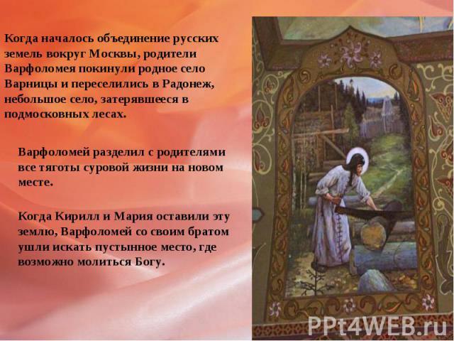 Когда началось объединение русскихземель вокруг Москвы, родителиВарфоломея покинули родное селоВарницы и переселились в Радонеж,небольшое село, затерявшееся в подмосковных лесах.