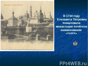 В 1744 году Елизавета Петровна пожаловала монастырю почётное наименование «ЛАВРА