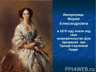 Императрица Мария Александровнав 1879 году взяла под свое покровительство Дом пр