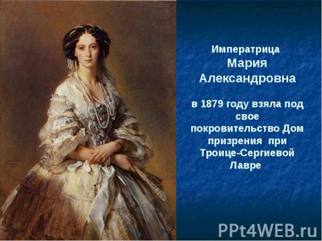 Императрица Мария Александровнав 1879 году взяла под свое покровительство Дом призрения при Троице-Сергиевой Лавре