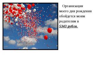 Организация Организация моего дня рождения обойдется моим родителям в 5343 рубля