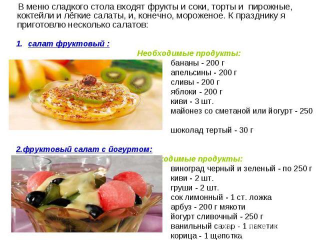 В меню сладкого стола входят фрукты и соки, торты и пирожные, коктейли и лёгкие салаты, и, конечно, мороженое. К празднику я приготовлю несколько салатов: В меню сладкого стола входят фрукты и соки, торты и пирожные, коктейли и лёгкие салаты, и, кон…