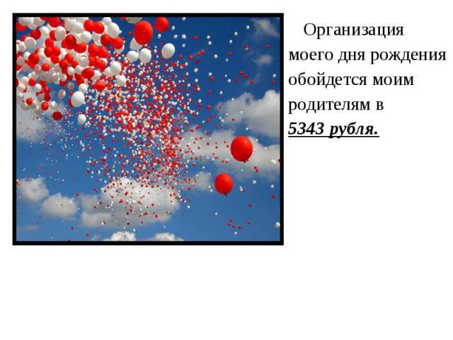 Организация Организация моего дня рождения обойдется моим родителям в 5343 рубля.