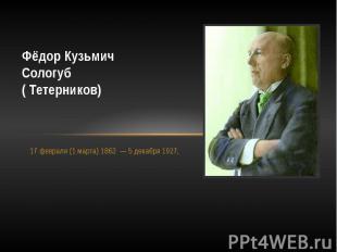 Фёдор КузьмичСологуб( Тетерников)17 февраля (1 марта) 1863 — 5 декабря 192