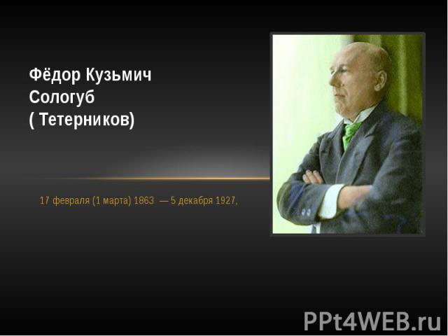 Фёдор КузьмичСологуб( Тетерников)17 февраля (1 марта) 1863 — 5 декабря 1927,