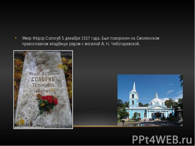 Умер Фёдор Сологуб 5 декабря 1927 года. Был похоронен на Смоленском православном кладбище рядом с могилой А.Н.Чеботаревской.