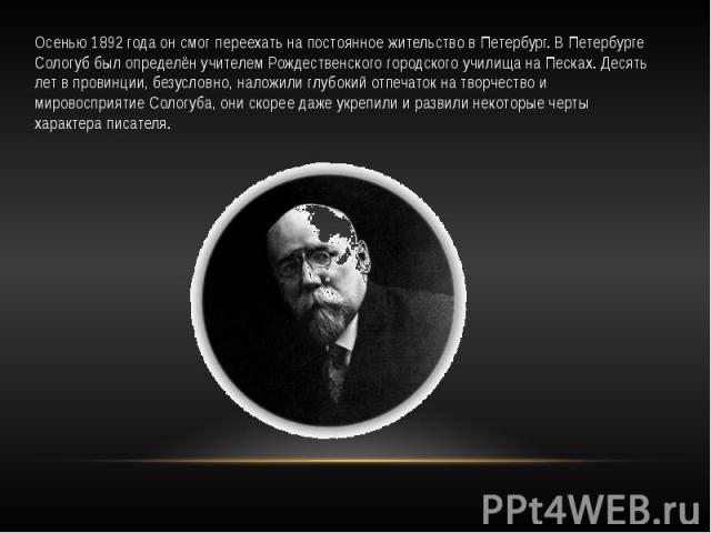 Осенью 1892 года он смог переехать на постоянное жительство в Петербург. В Петербурге Сологуб был определён учителем Рождественского городского училища на Песках. Десять лет в провинции, безусловно, наложили глубокий отпечаток на творчество и мирово…