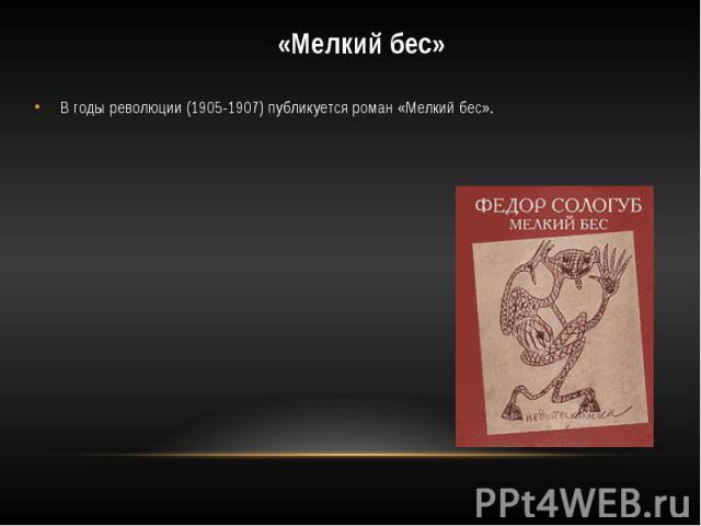 «Мелкий бес»В годы революции (1905-1907) публикуется роман «Мелкий бес».